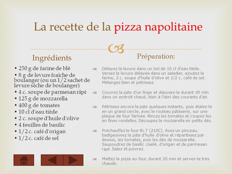 La recette de la pizza napolitaine Ingrédients 250 g de farine de blé 8 g de levure fra î che de boulanger (ou un 1/2 sachet de levure s è che de boulanger) 4 c.