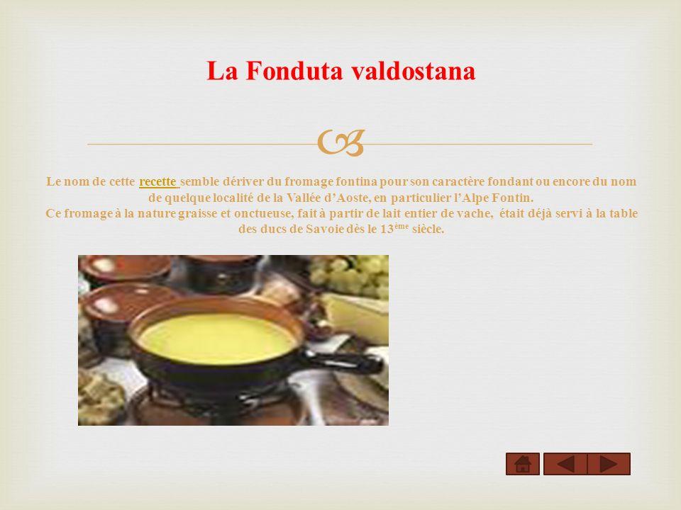 La Fonduta valdostana Le nom de cette recette semble dériver du fromage fontina pour son caractère fondant ou encore du nom de quelque localité de la Vallée dAoste, en particulier lAlpe Fontin.