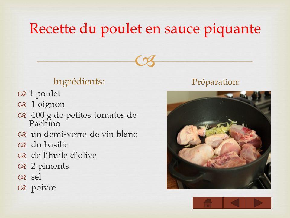 Recette du poulet en sauce piquante Ingrédients: 1 poulet 1 oignon 400 g de petites tomates de Pachino un demi-verre de vin blanc du basilic de lhuile dolive 2 piments sel poivre Préparation: