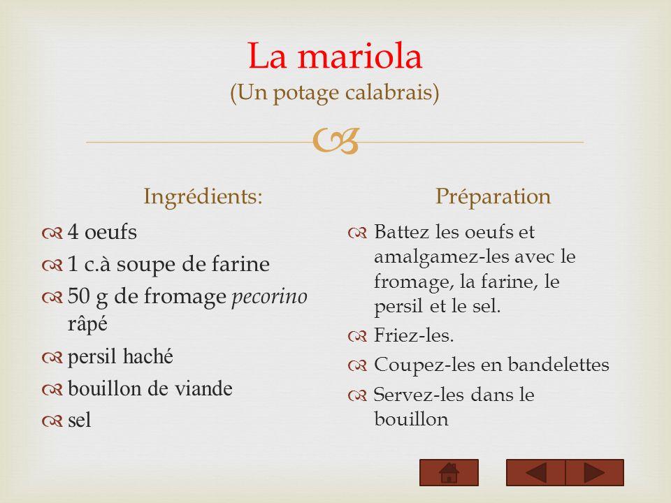 La mariola (Un potage calabrais) Ingrédients: 4 oeufs 1 c.à soupe de farine 50 g de fromage pecorino r âpé persil haché bouillon de viande sel Préparation Battez les oeufs et amalgamez-les avec le fromage, la farine, le persil et le sel.