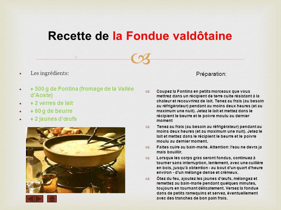 Recette de la Fondue valdôtaine : Les ingrédients: 500 g de Fontina (fromage de la Vallée d'Aoste) 2 verres de lait 60 g de beurre 2 jaunes d'œufs Pré