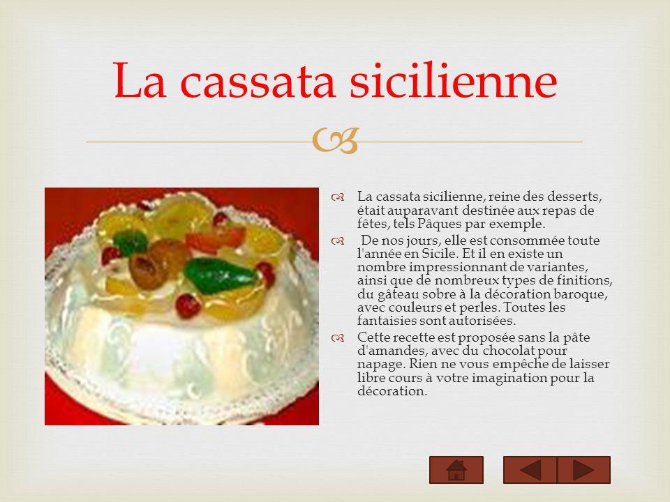 La cassata sicilienne La cassata sicilienne, reine des desserts, était auparavant destinée aux repas de fêtes, tels Pâques par exemple. De nos jours,