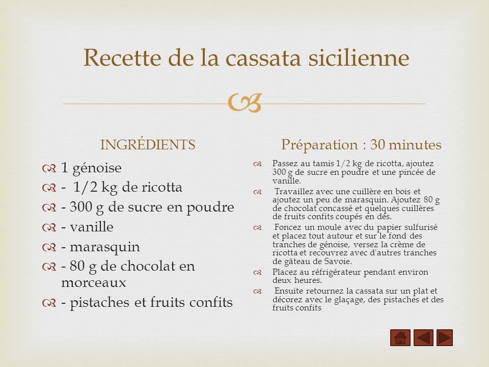 Recette de la cassata sicilienne INGR ÉDIENTS 1 génoise - 1/2 kg de ricotta - 300 g de sucre en poudre - vanille - marasquin - 80 g de chocolat en morceaux - pistaches et fruits confits Préparation : 30 minutes Passez au tamis 1/2 kg de ricotta, ajoutez 300 g de sucre en poudre et une pincée de vanille.
