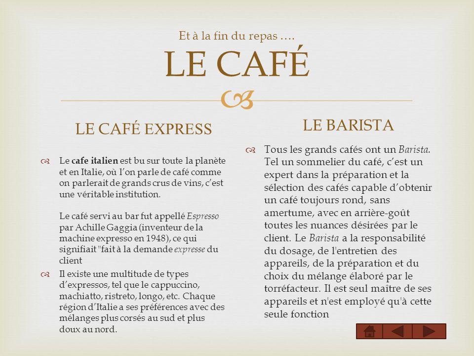 Et à la fin du repas …. LE CAF É LE CAF É EXPRESS Le cafe italien est bu sur toute la planète et en Italie, où lon parle de café comme on parlerait de