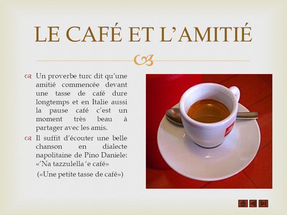 LE CAF É ET LAMITIÉ Un proverbe turc dit quune amitié commencée devant une tasse de café dure longtemps et en Italie aussi la pause café cest un moment très beau à partager avec les amis.