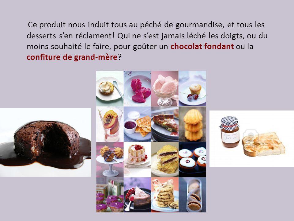 Ce produit nous induit tous au péché de gourmandise, et tous les desserts sen réclament.