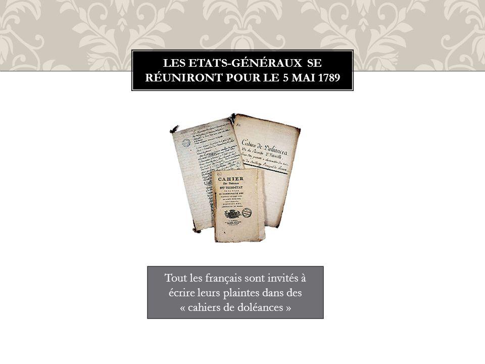 LES ETATS-GÉNÉRAUX SE RÉUNIRONT POUR LE 5 MAI 1789 Tout les français sont invités à écrire leurs plaintes dans des « cahiers de doléances »
