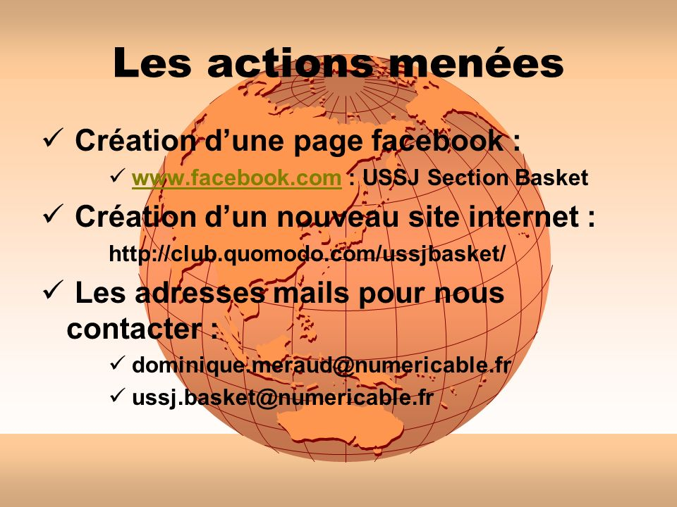 Les actions menées Création dune page facebook : www.facebook.com : USSJ Section Basketwww.facebook.com Création dun nouveau site internet : http://club.quomodo.com/ussjbasket/ Les adresses mails pour nous contacter : dominique.meraud@numericable.fr ussj.basket@numericable.fr