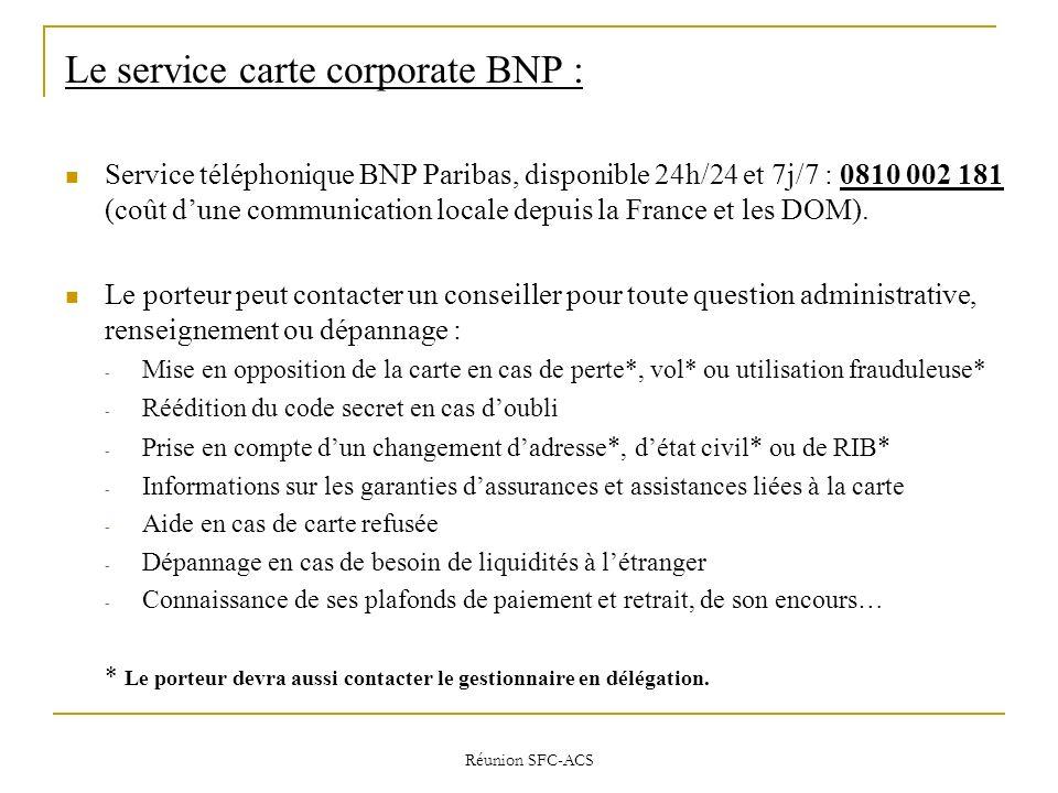 Réunion SFC-ACS Le service carte corporate BNP : Service téléphonique BNP Paribas, disponible 24h/24 et 7j/7 : 0810 002 181 (coût dune communication locale depuis la France et les DOM).