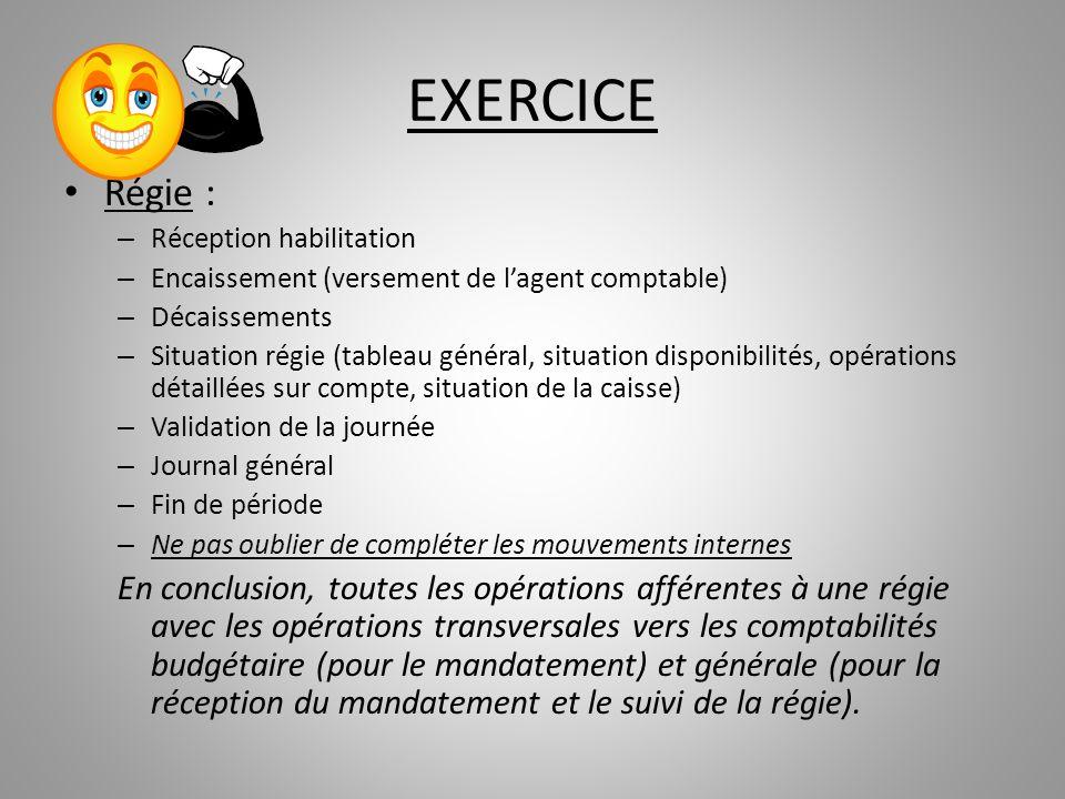 EXERCICE Régie : – Réception habilitation – Encaissement (versement de lagent comptable) – Décaissements – Situation régie (tableau général, situation