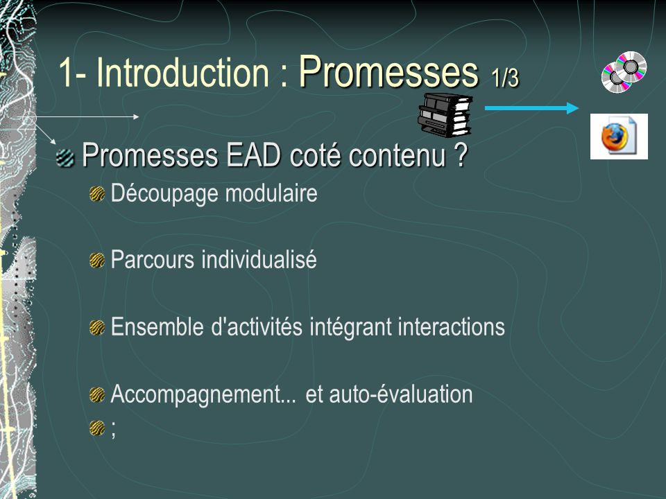 Promesses 1/3 1- Introduction : Promesses 1/3 Promesses EAD coté contenu ? Découpage modulaire Parcours individualisé Ensemble d'activités intégrant i