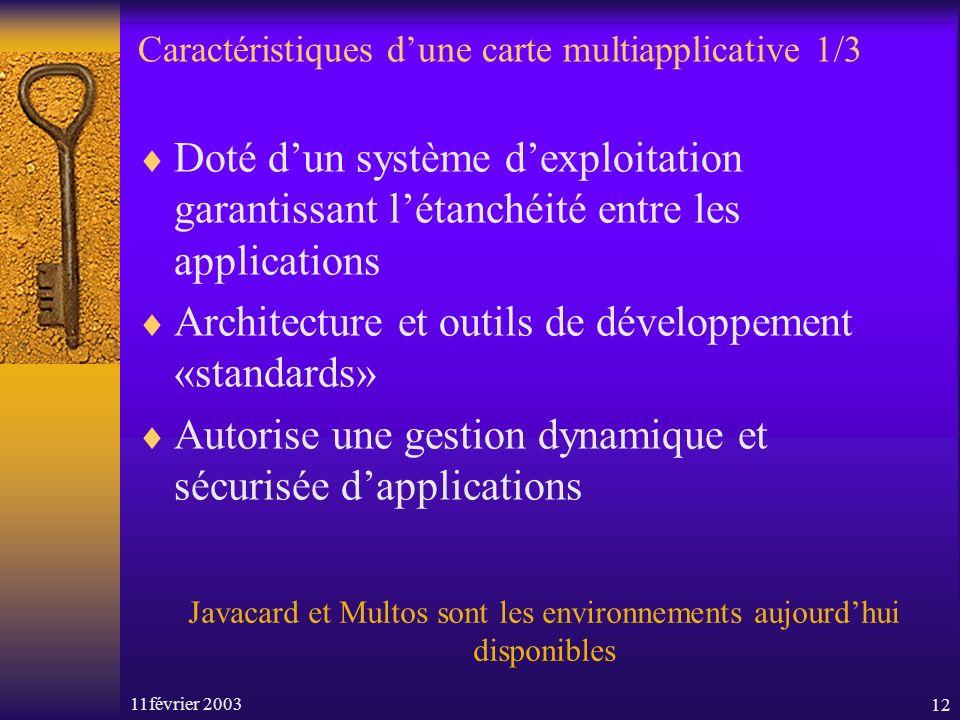 11février 200312 Caractéristiques dune carte multiapplicative 1/3 Doté dun système dexploitation garantissant létanchéité entre les applications Architecture et outils de développement «standards» Autorise une gestion dynamique et sécurisée dapplications Javacard et Multos sont les environnements aujourdhui disponibles