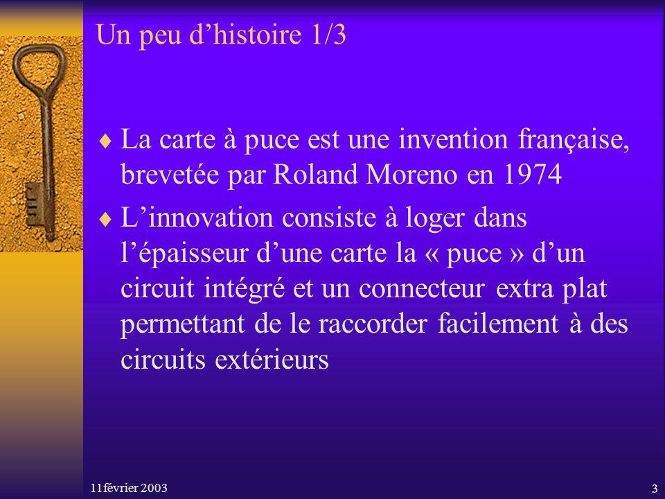 11février 20033 Un peu dhistoire 1/3 La carte à puce est une invention française, brevetée par Roland Moreno en 1974 Linnovation consiste à loger dans