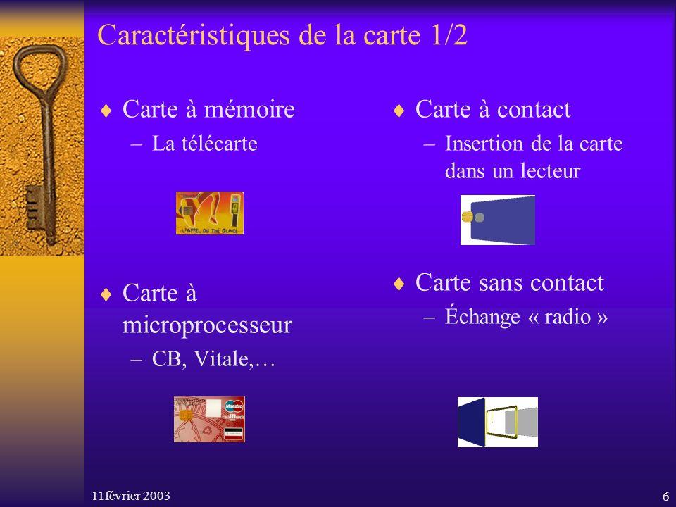 11février 20036 Caractéristiques de la carte 1/2 Carte à mémoire –La télécarte Carte à microprocesseur –CB, Vitale,… Carte à contact –Insertion de la carte dans un lecteur Carte sans contact –Échange « radio »