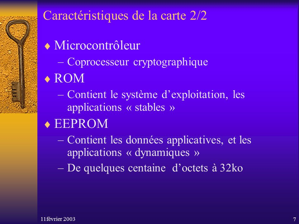 11février 20037 Caractéristiques de la carte 2/2 Microcontrôleur –Coprocesseur cryptographique ROM –Contient le système dexploitation, les application