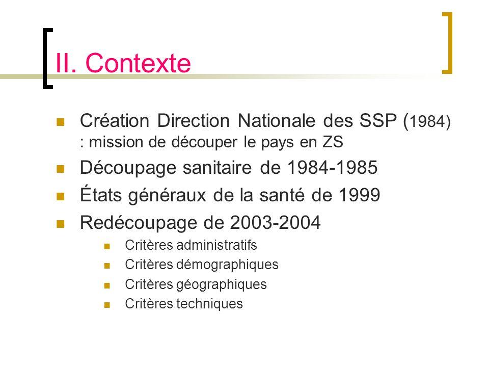 II. Contexte Création Direction Nationale des SSP ( 1984) : mission de découper le pays en ZS Découpage sanitaire de 1984-1985 États généraux de la sa