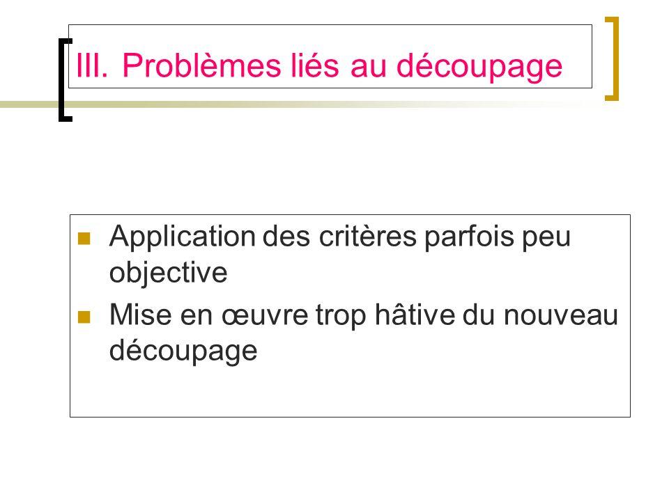 III. Problèmes liés au découpage Application des critères parfois peu objective Mise en œuvre trop hâtive du nouveau découpage