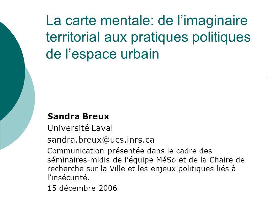 La carte mentale: de limaginaire territorial aux pratiques politiques de lespace urbain Sandra Breux Université Laval sandra.breux@ucs.inrs.ca Communi