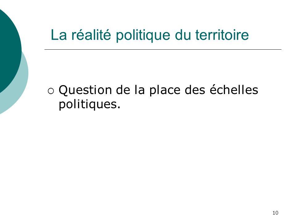 10 La réalité politique du territoire Question de la place des échelles politiques.