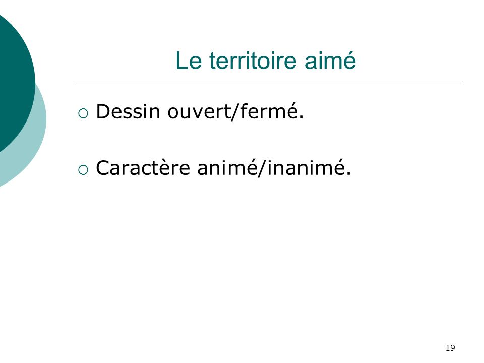 19 Le territoire aimé Dessin ouvert/fermé. Caractère animé/inanimé.