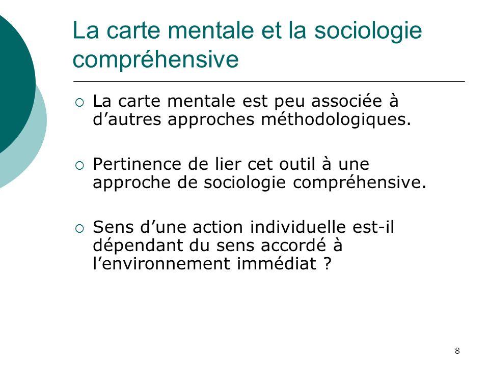8 La carte mentale et la sociologie compréhensive La carte mentale est peu associée à dautres approches méthodologiques. Pertinence de lier cet outil