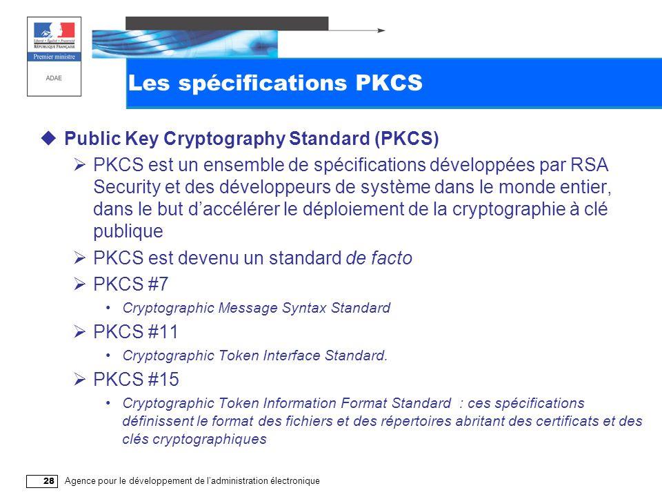 Agence pour le développement de ladministration électronique 28 Les spécifications PKCS Public Key Cryptography Standard (PKCS) PKCS est un ensemble de spécifications développées par RSA Security et des développeurs de système dans le monde entier, dans le but daccélérer le déploiement de la cryptographie à clé publique PKCS est devenu un standard de facto PKCS #7 Cryptographic Message Syntax Standard PKCS #11 Cryptographic Token Interface Standard.
