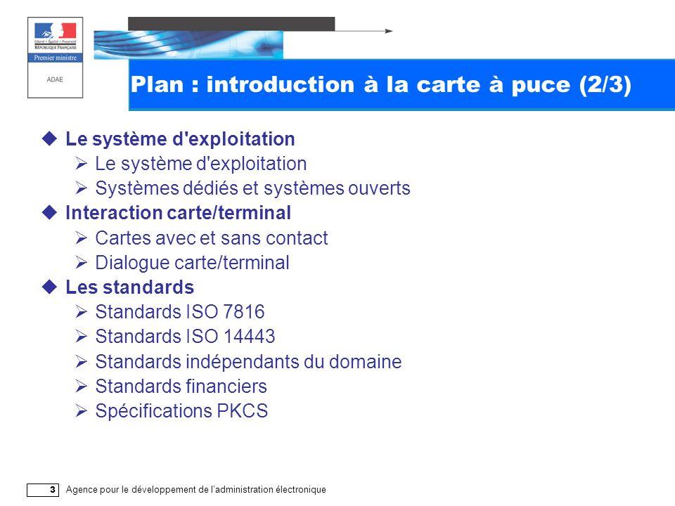 Agence pour le développement de ladministration électronique 3 Plan : introduction à la carte à puce (2/3) Le système d exploitation Systèmes dédiés et systèmes ouverts Interaction carte/terminal Cartes avec et sans contact Dialogue carte/terminal Les standards Standards ISO 7816 Standards ISO 14443 Standards indépendants du domaine Standards financiers Spécifications PKCS