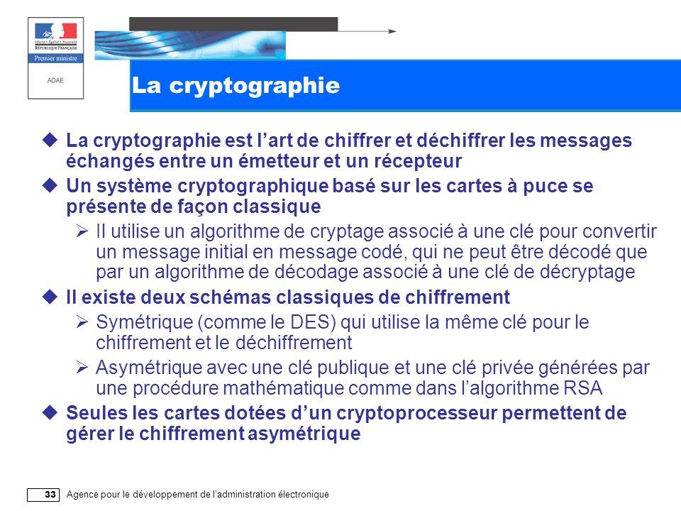 Agence pour le développement de ladministration électronique 33 La cryptographie La cryptographie est lart de chiffrer et déchiffrer les messages échangés entre un émetteur et un récepteur Un système cryptographique basé sur les cartes à puce se présente de façon classique Il utilise un algorithme de cryptage associé à une clé pour convertir un message initial en message codé, qui ne peut être décodé que par un algorithme de décodage associé à une clé de décryptage Il existe deux schémas classiques de chiffrement Symétrique (comme le DES) qui utilise la même clé pour le chiffrement et le déchiffrement Asymétrique avec une clé publique et une clé privée générées par une procédure mathématique comme dans lalgorithme RSA Seules les cartes dotées dun cryptoprocesseur permettent de gérer le chiffrement asymétrique