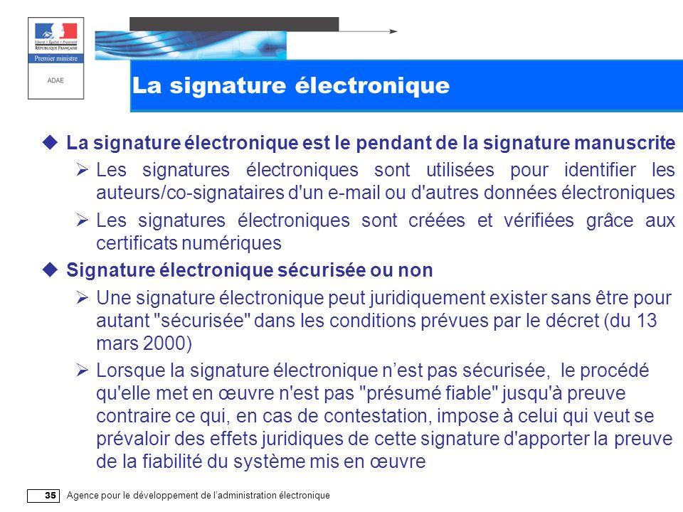 Agence pour le développement de ladministration électronique 35 La signature électronique La signature électronique est le pendant de la signature manuscrite Les signatures électroniques sont utilisées pour identifier les auteurs/co-signataires d un e-mail ou d autres données électroniques Les signatures électroniques sont créées et vérifiées grâce aux certificats numériques Signature électronique sécurisée ou non Une signature électronique peut juridiquement exister sans être pour autant sécurisée dans les conditions prévues par le décret (du 13 mars 2000) Lorsque la signature électronique nest pas sécurisée, le procédé qu elle met en œuvre n est pas présumé fiable jusqu à preuve contraire ce qui, en cas de contestation, impose à celui qui veut se prévaloir des effets juridiques de cette signature d apporter la preuve de la fiabilité du système mis en œuvre