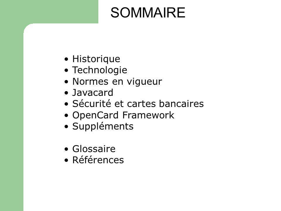 Historique Technologie Normes en vigueur Javacard Sécurité et cartes bancaires OpenCard Framework Suppléments Glossaire Références SOMMAIRE