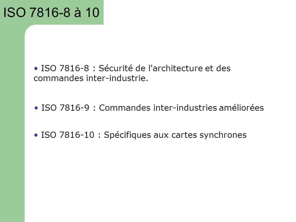 ISO 7816-8 à 10 ISO 7816-8 : Sécurité de l'architecture et des commandes inter-industrie. ISO 7816-9 : Commandes inter-industries améliorées ISO 7816-
