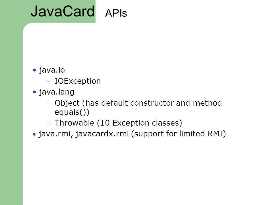 APIs java.io –IOException java.lang –Object (has default constructor and method equals()) –Throwable (10 Exception classes) java.rmi, javacardx.rmi (s