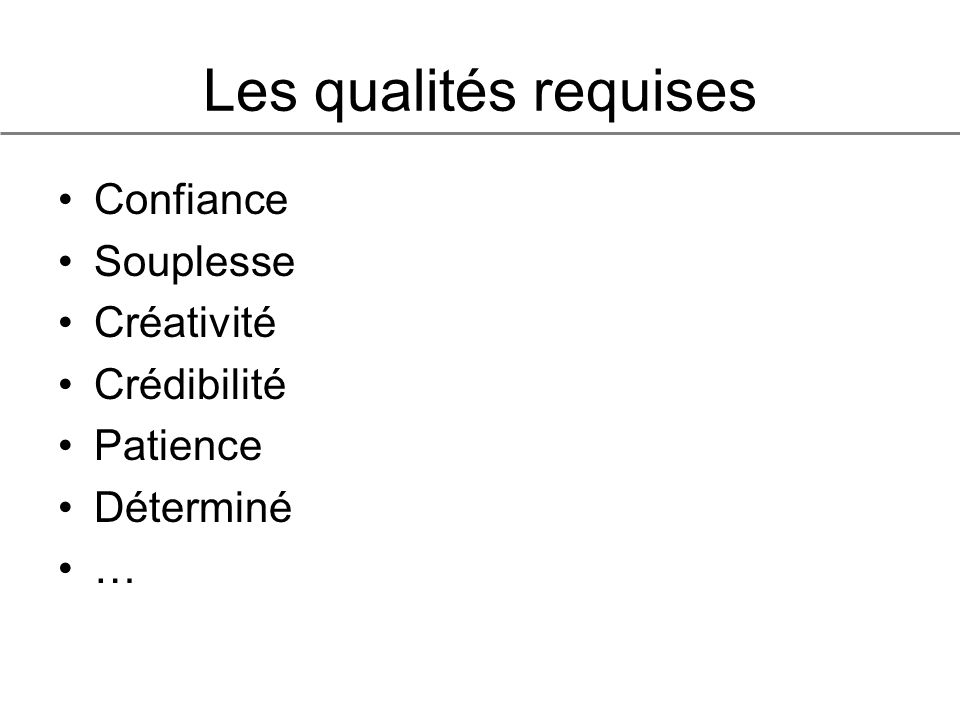 Les qualités requises Confiance Souplesse Créativité Crédibilité Patience Déterminé …