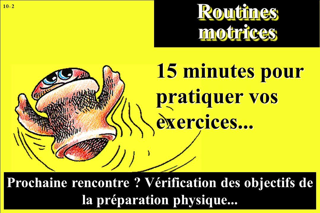 10- 2 Routines motrices 15 minutes pour pratiquer vos exercices... Prochaine rencontre ? Vérification des objectifs de la préparation physique...