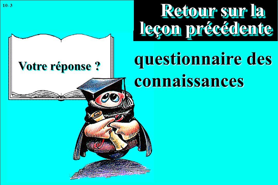 10- 3 Votre réponse ? Retour sur la leçon précédente Retour sur la leçon précédente questionnaire des connaissances