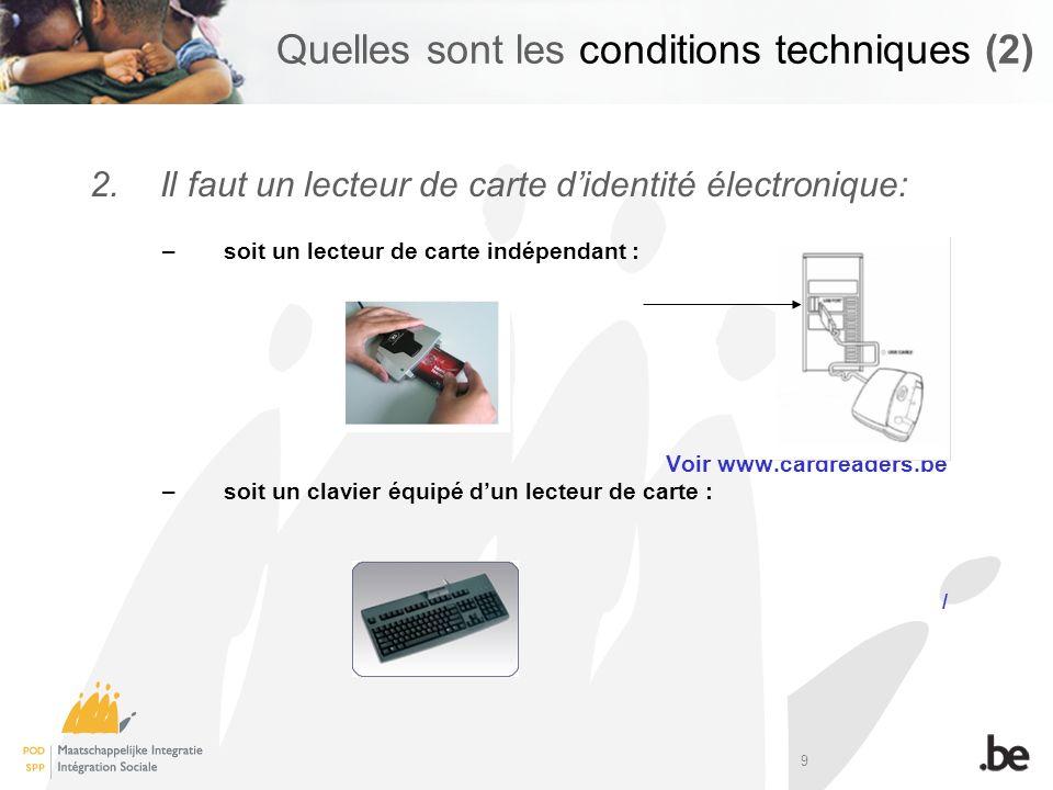 9 Quelles sont les conditions techniques (2) 2.Il faut un lecteur de carte didentité électronique: – soit un lecteur de carte indépendant : Voir www.c
