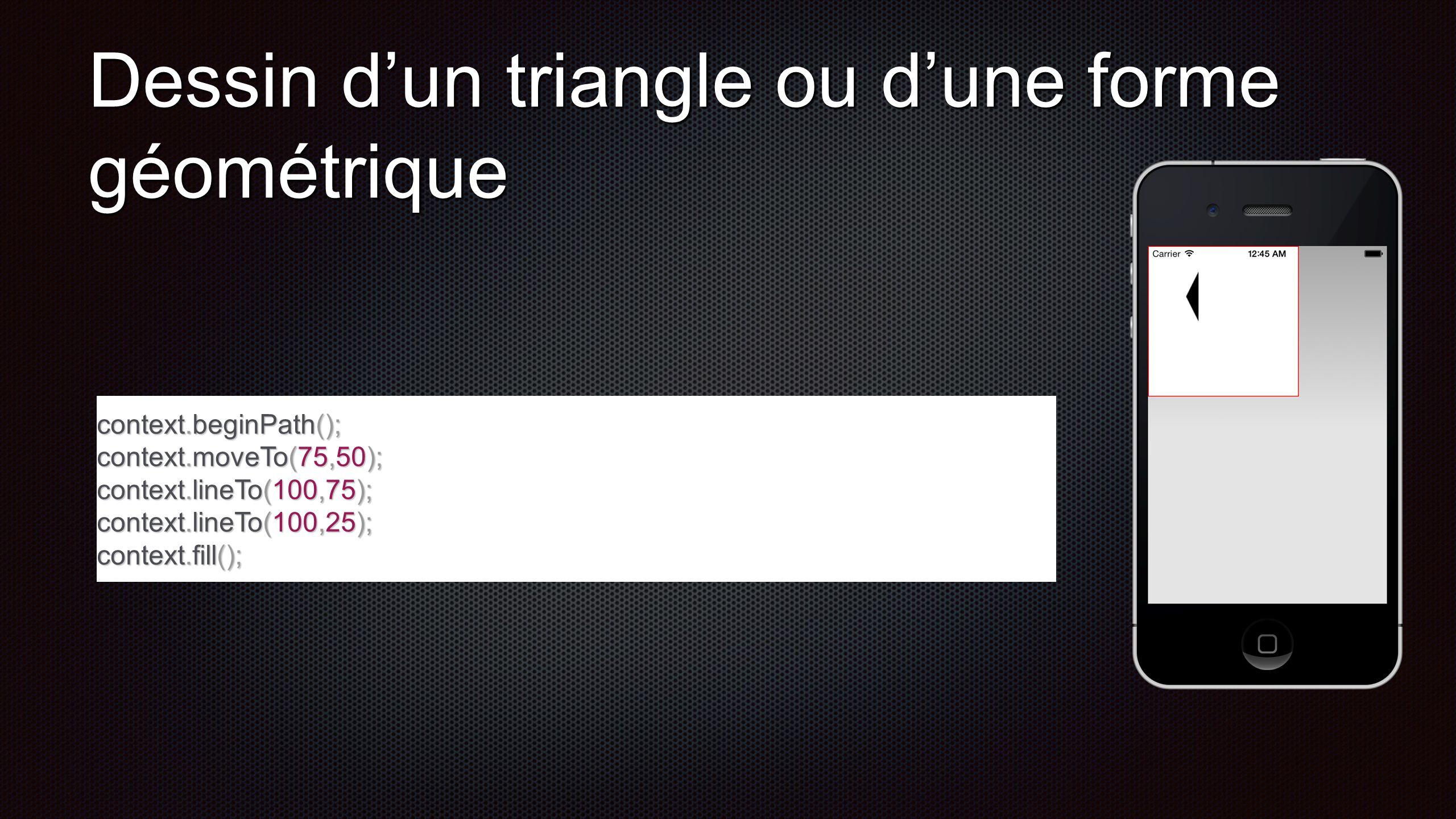 Dessin dun triangle ou dune forme géométrique context.beginPath(); context.moveTo(75,50); context.lineTo(100,75); context.lineTo(100,25); context.fill();