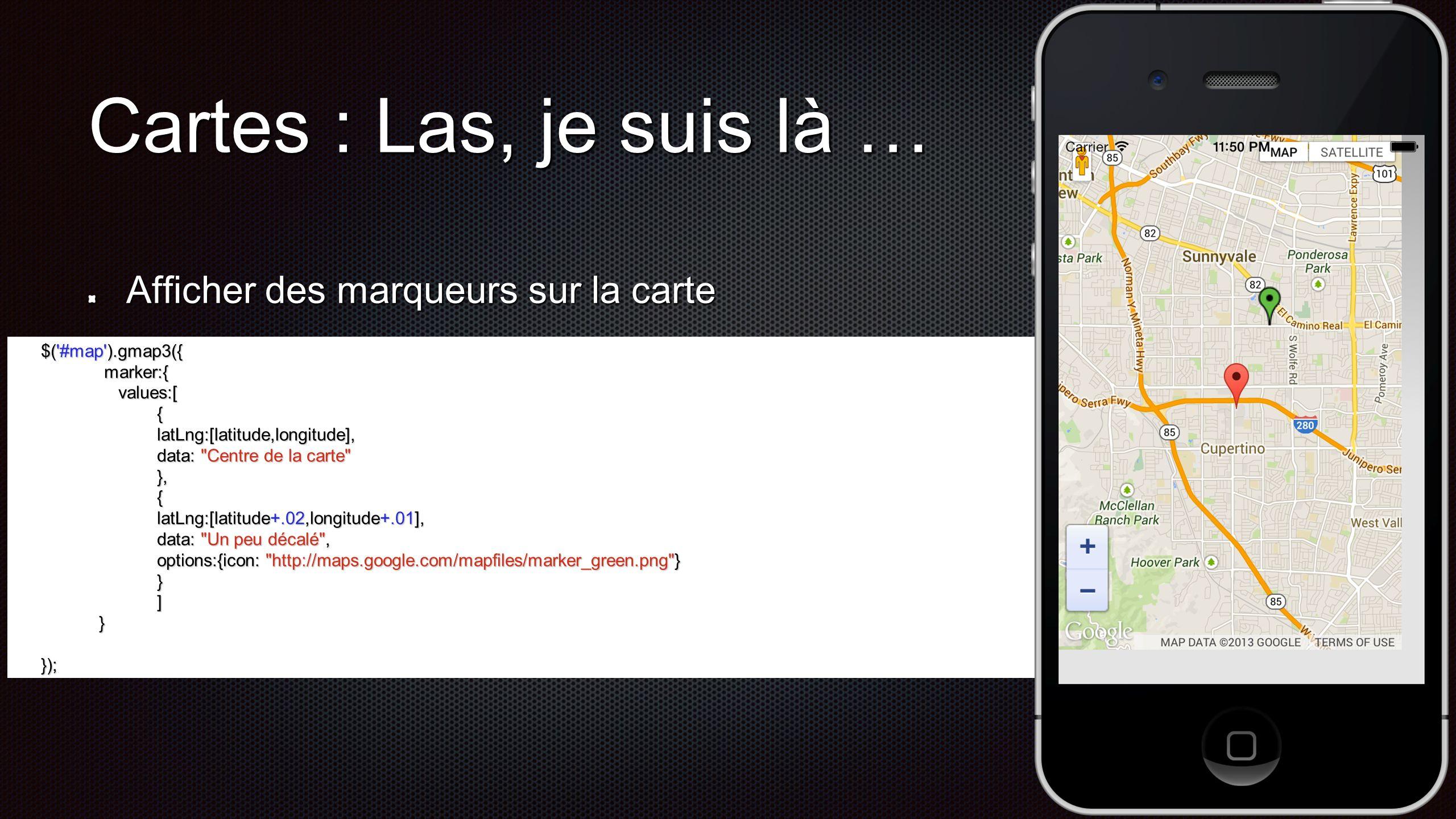 Action si clic $( #map ).gmap3({ $( #map ).gmap3({ marker:{ marker:{ values:[{ values:[{ latLng:[latitude,longitude], latLng:[latitude,longitude], data: Centre de la carte data: Centre de la carte }, … }, … ], ], events: { events: { click: function(marker, event, context){ click: function(marker, event, context){ var map = $(this).gmap3( get ), var map = $(this).gmap3( get ), infowindow = $(this).gmap3({get:{name: infowindow }}); infowindow = $(this).gmap3({get:{name: infowindow }}); if (infowindow){ if (infowindow){ infowindow.open(map, marker); infowindow.open(map, marker); infowindow.setContent(context.data); infowindow.setContent(context.data); } else { } else { $(this).gmap3({ $(this).gmap3({ infowindow:{ infowindow:{ anchor:marker, anchor:marker, options:{content: context.data} options:{content: context.data} } }); }); } } } } Création dune fenêtre Affichage du data