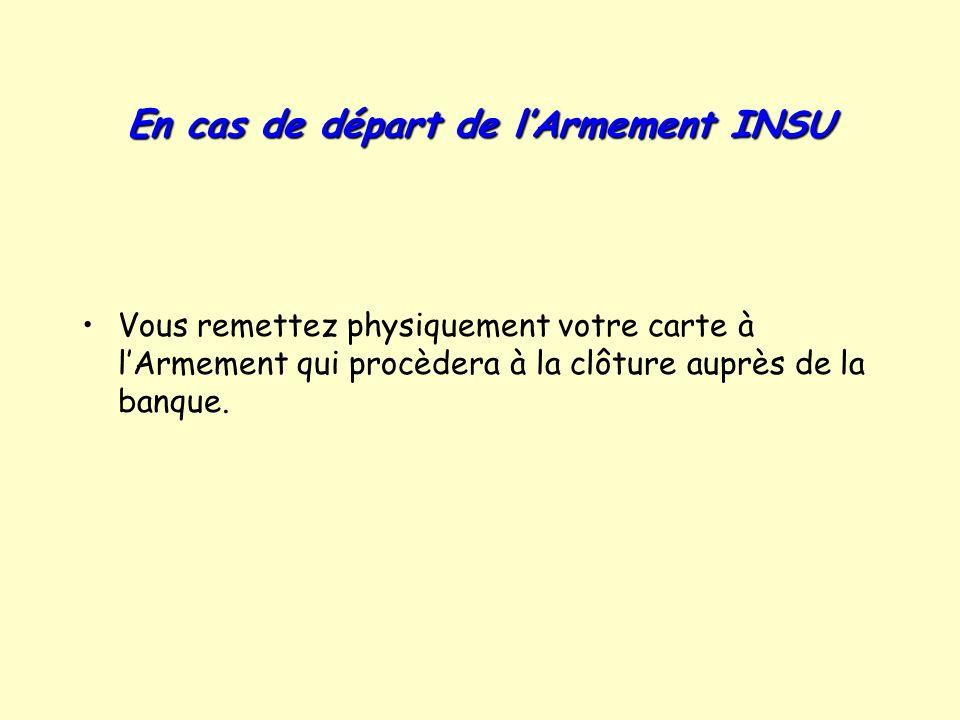 En cas de départ de lArmement INSU Vous remettez physiquement votre carte à lArmement qui procèdera à la clôture auprès de la banque.