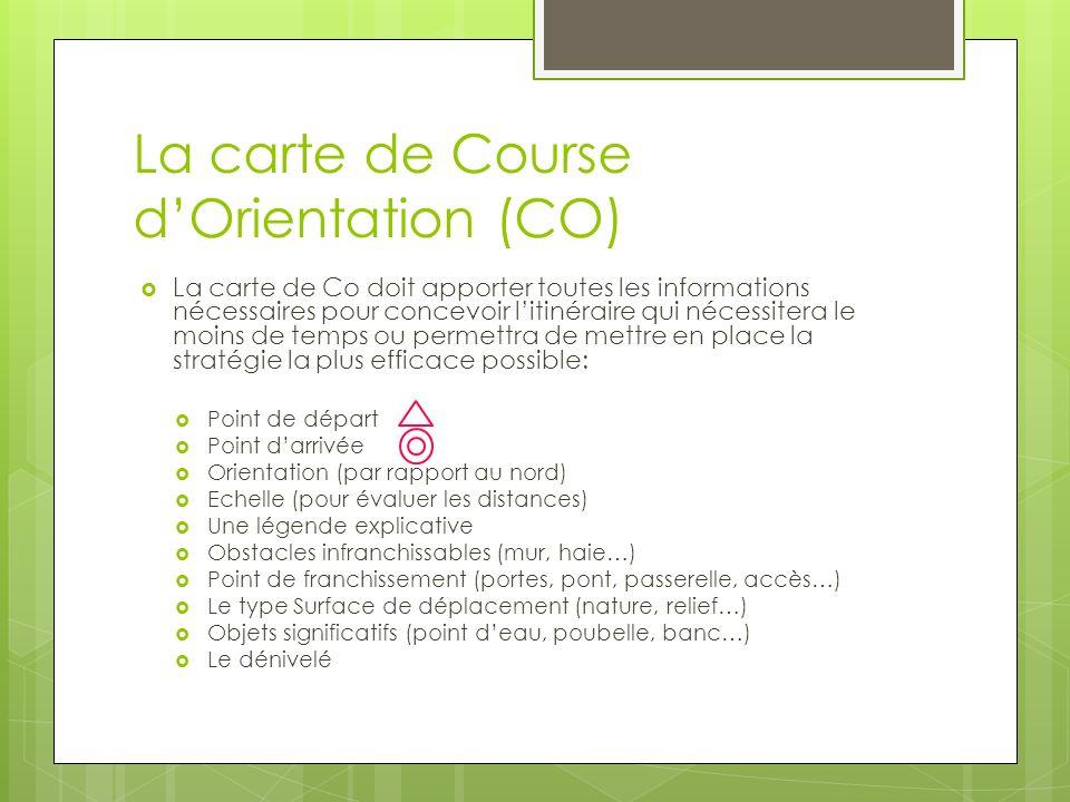 La carte de Course dOrientation (CO) La carte de Co doit apporter toutes les informations nécessaires pour concevoir litinéraire qui nécessitera le mo