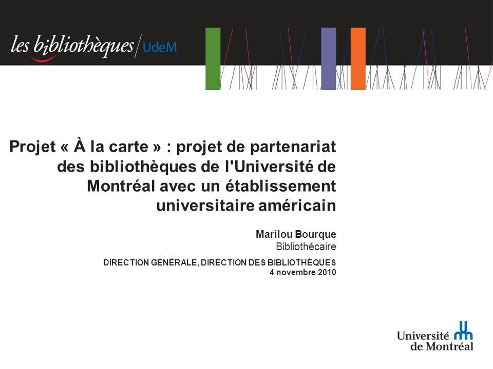Marilou Bourque Bibliothécaire DIRECTION GÉNÉRALE, DIRECTION DES BIBLIOTHÈQUES 4 novembre 2010 Projet « À la carte » : projet de partenariat des bibliothèques de l Université de Montréal avec un établissement universitaire américain