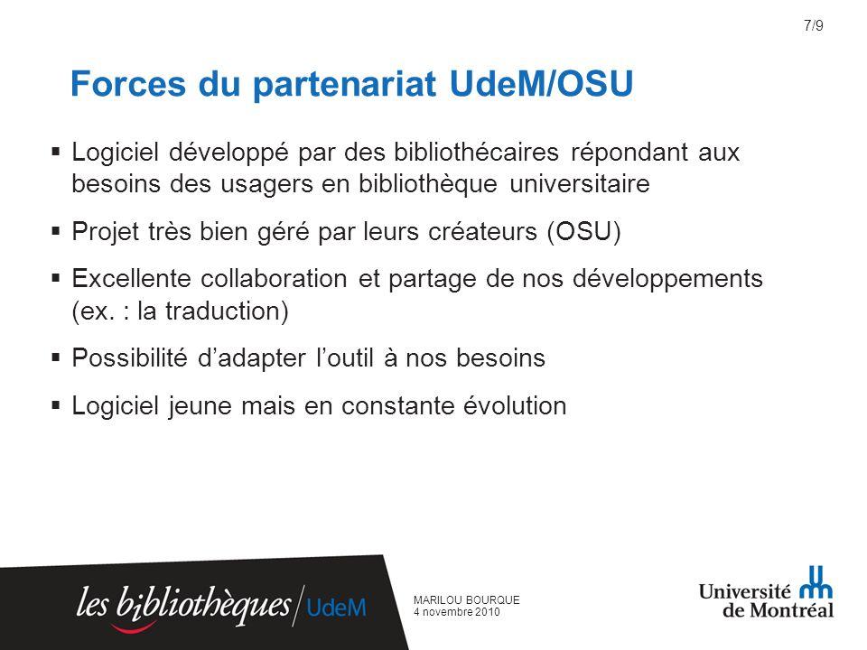 MARILOU BOURQUE 4 novembre 2010 Forces du partenariat UdeM/OSU Logiciel développé par des bibliothécaires répondant aux besoins des usagers en bibliothèque universitaire Projet très bien géré par leurs créateurs (OSU) Excellente collaboration et partage de nos développements (ex.