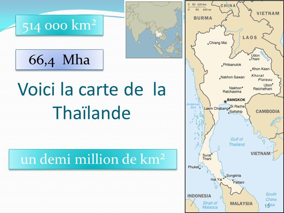 15 Voici la carte de la Thaïlande 514 000 km² un demi million de km² 66,4 Mha