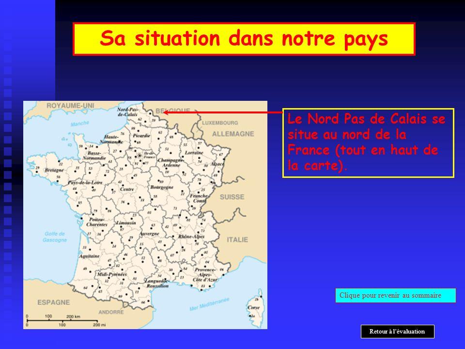 Le Nord Pas de Calais se situe au nord de la France (tout en haut de la carte). Sa situation dans notre pays Clique pour revenir au sommaire Retour à