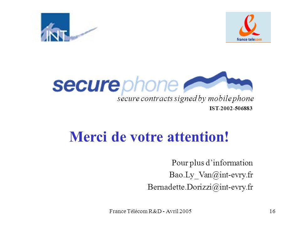 France Télécom R&D - Avril 200516 Merci de votre attention! secure contracts signed by mobile phone IST-2002-506883 Pour plus dinformation Bao.Ly_Van@