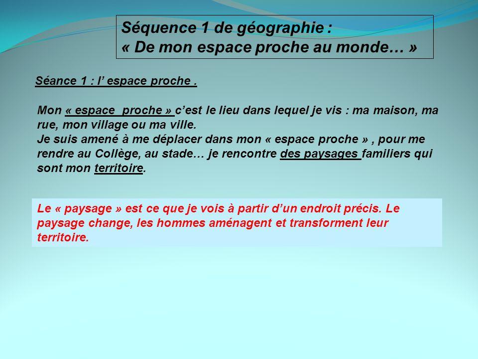Séquence 1 de géographie : « De mon espace proche au monde… » Séance 1 : l espace proche. Mon « espace proche » cest le lieu dans lequel je vis : ma m
