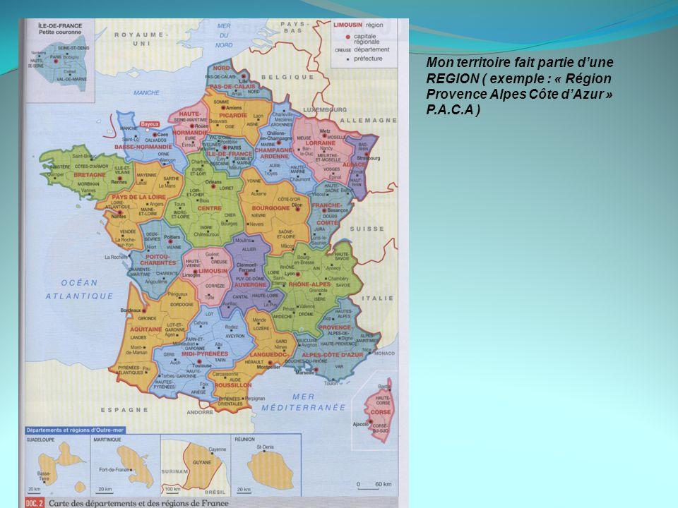 Mon territoire fait partie dune REGION ( exemple : « Région Provence Alpes Côte dAzur » P.A.C.A )