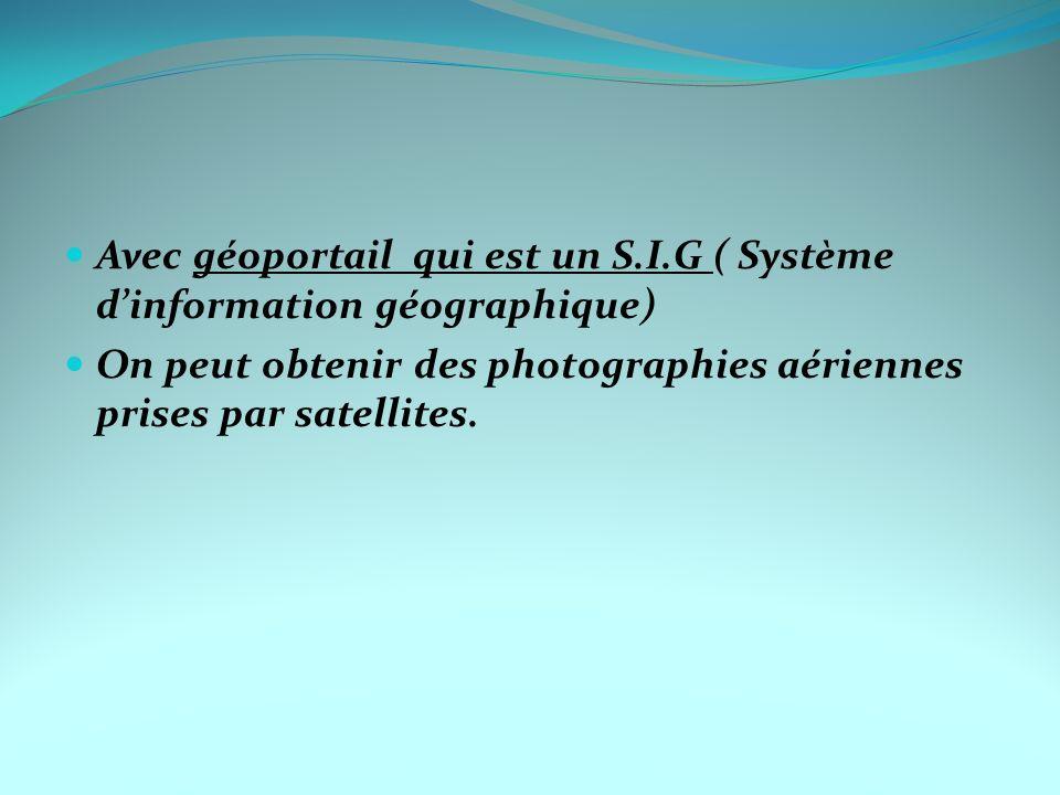 Avec géoportail qui est un S.I.G ( Système dinformation géographique) On peut obtenir des photographies aériennes prises par satellites.