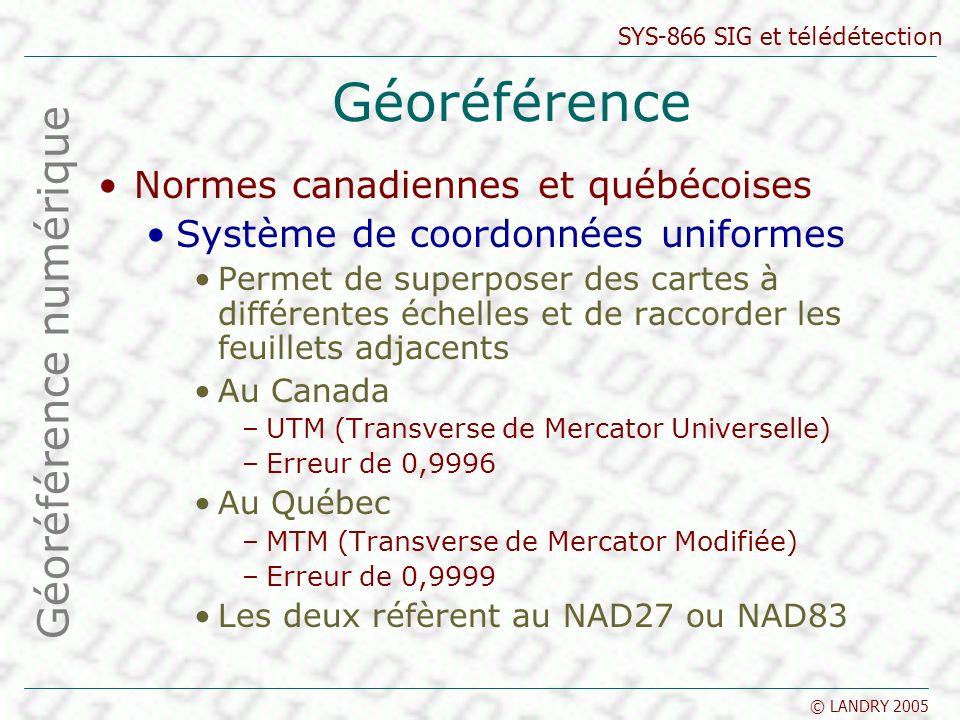 SYS-866 SIG et télédétection © LANDRY 2005 Géoréférence Normes canadiennes et québécoises Système de coordonnées uniformes Permet de superposer des cartes à différentes échelles et de raccorder les feuillets adjacents Au Canada –UTM (Transverse de Mercator Universelle) –Erreur de 0,9996 Au Québec –MTM (Transverse de Mercator Modifiée) –Erreur de 0,9999 Les deux réfèrent au NAD27 ou NAD83 Géoréférence numérique