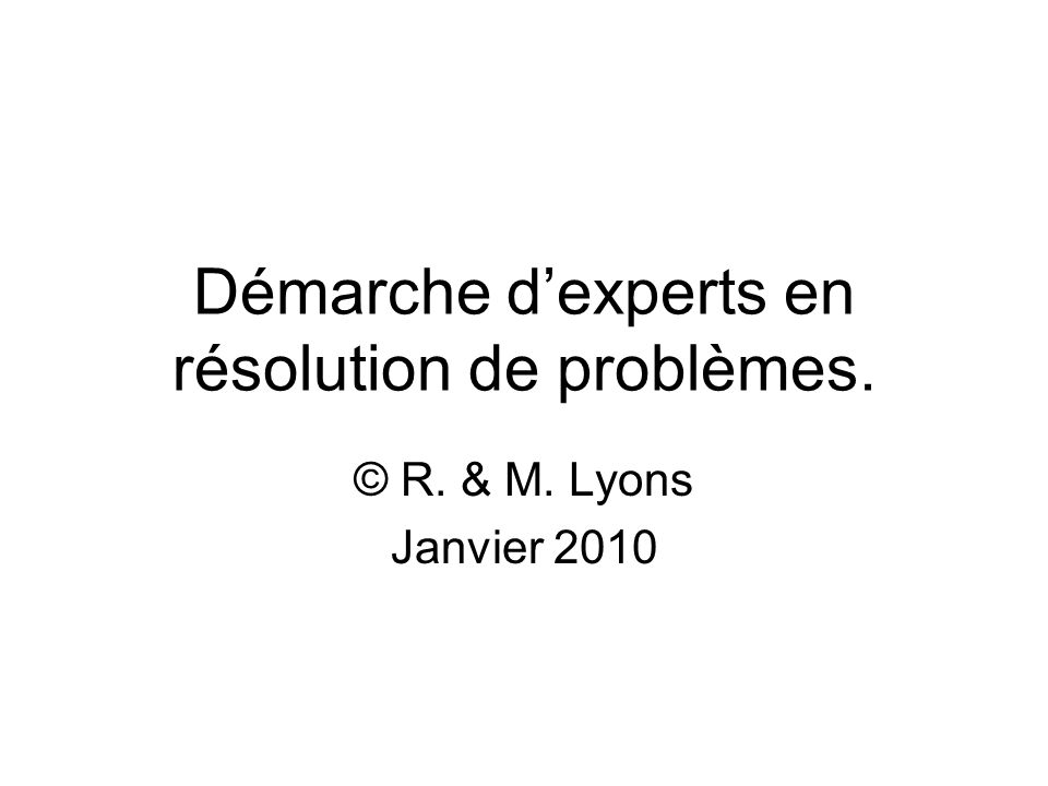 Démarche dexperts en résolution de problèmes. © R. & M. Lyons Janvier 2010